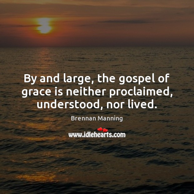 By and large, the gospel of grace is neither proclaimed, understood, nor lived. Image