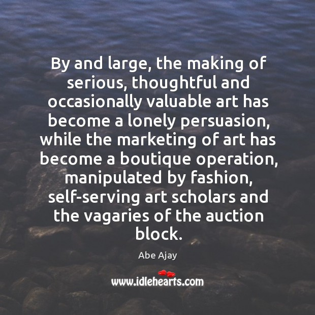 Image, By and large, the making of serious, thoughtful and occasionally valuable art