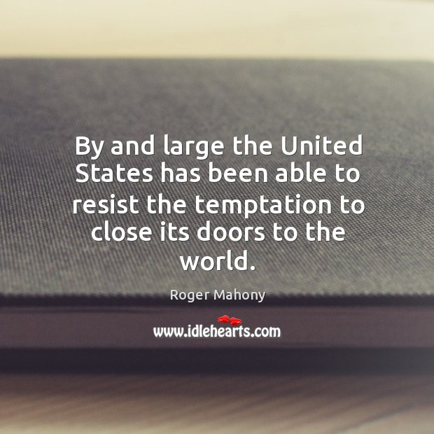 By and large the united states has been able to resist the temptation to close its doors to the world. Roger Mahony Picture Quote