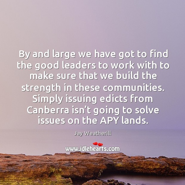 By and large we have got to find the good leaders to work with to make sure that we Jay Weatherill Picture Quote