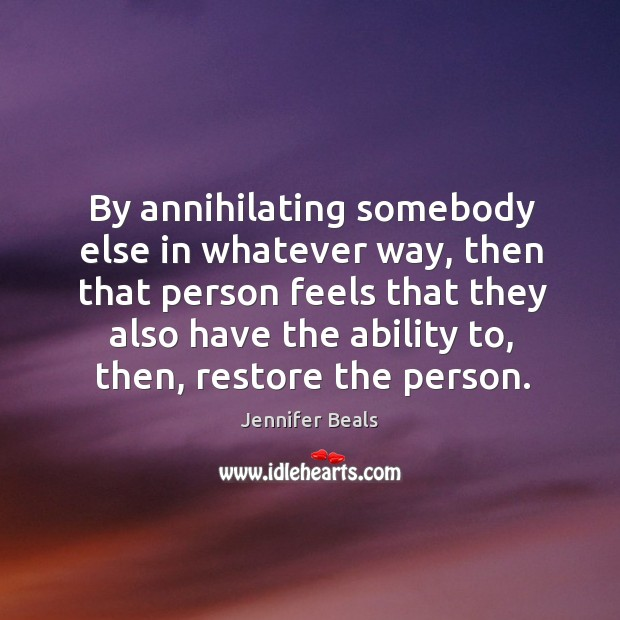 By annihilating somebody else in whatever way, then that person feels that they also Jennifer Beals Picture Quote