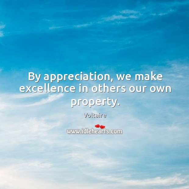 Image, By appreciation, we make excellence in others our own property.
