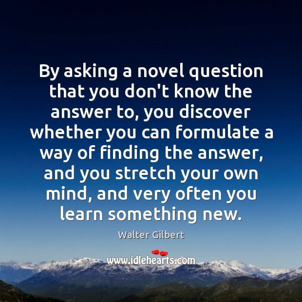 By asking a novel question that you don't know the answer to, Image