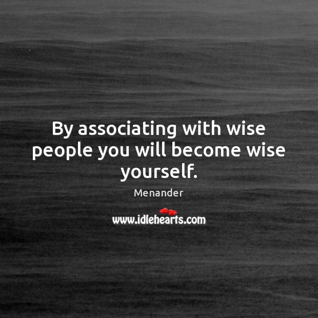 By associating with wise people you will become wise yourself. Menander Picture Quote