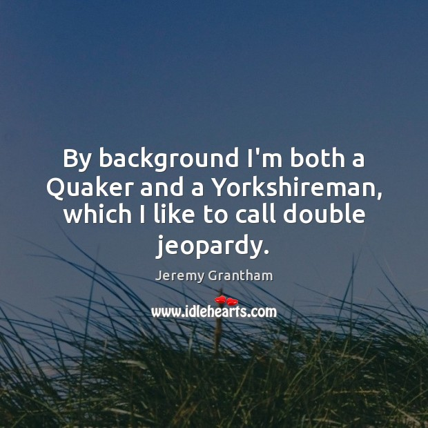 By background I'm both a Quaker and a Yorkshireman, which I like to call double jeopardy. Jeremy Grantham Picture Quote