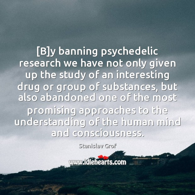 [B]y banning psychedelic research we have not only given up the Stanislav Grof Picture Quote