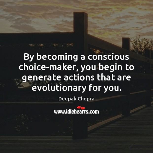 By becoming a conscious choice-maker, you begin to generate actions that are Image