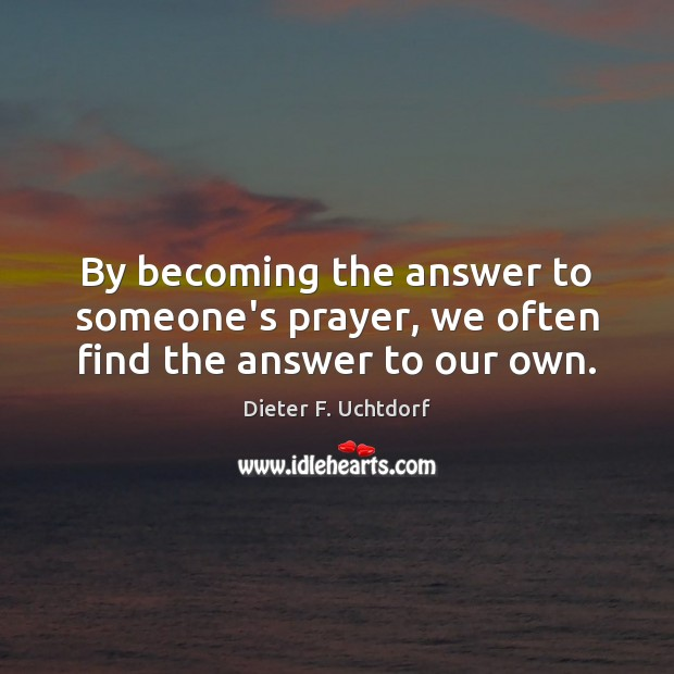 Image, By becoming the answer to someone's prayer, we often find the answer to our own.
