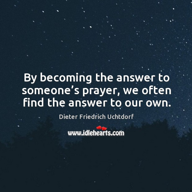 By becoming the answer to someone's prayer, we often find the answer to our own. Image