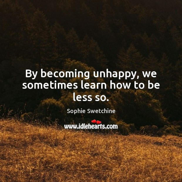 By becoming unhappy, we sometimes learn how to be less so. Sophie Swetchine Picture Quote