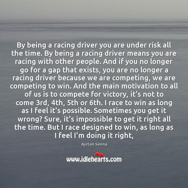 By being a racing driver you are under risk all the time. Ayrton Senna Picture Quote