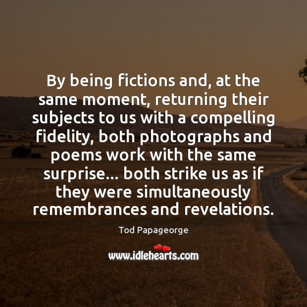 By being fictions and, at the same moment, returning their subjects to Image