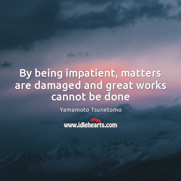 By being impatient, matters are damaged and great works cannot be done Image