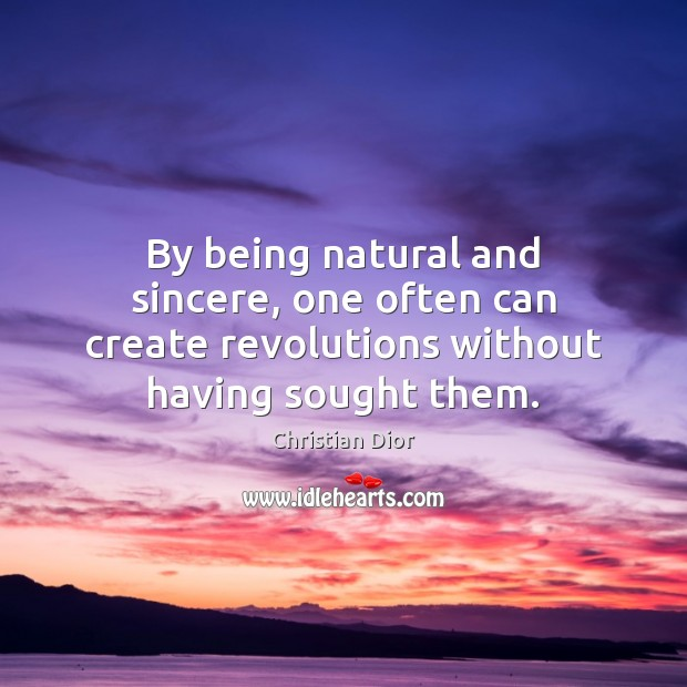 By being natural and sincere, one often can create revolutions without having sought them. Image