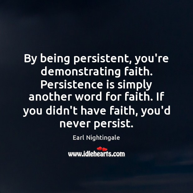 By being persistent, you're demonstrating faith. Persistence is simply another word for Persistence Quotes Image