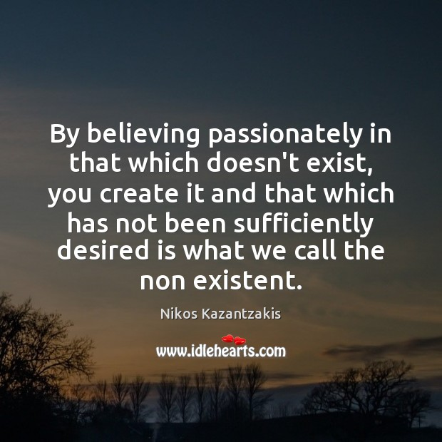 By believing passionately in that which doesn't exist, you create it and Nikos Kazantzakis Picture Quote