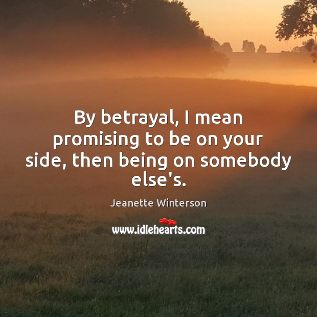 By betrayal, I mean promising to be on your side, then being on somebody else's. Jeanette Winterson Picture Quote