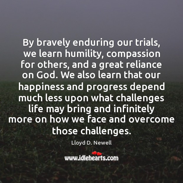 By bravely enduring our trials, we learn humility, compassion for others, and Humility Quotes Image