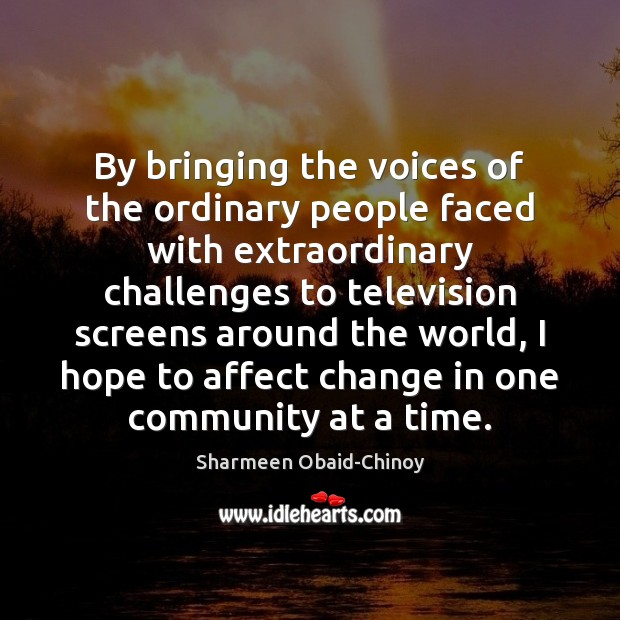 By bringing the voices of the ordinary people faced with extraordinary challenges Sharmeen Obaid-Chinoy Picture Quote