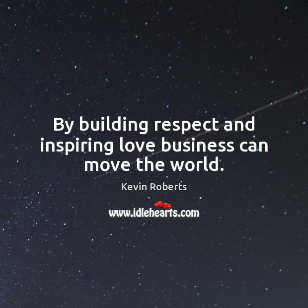 By building respect and inspiring love business can move the world. Image