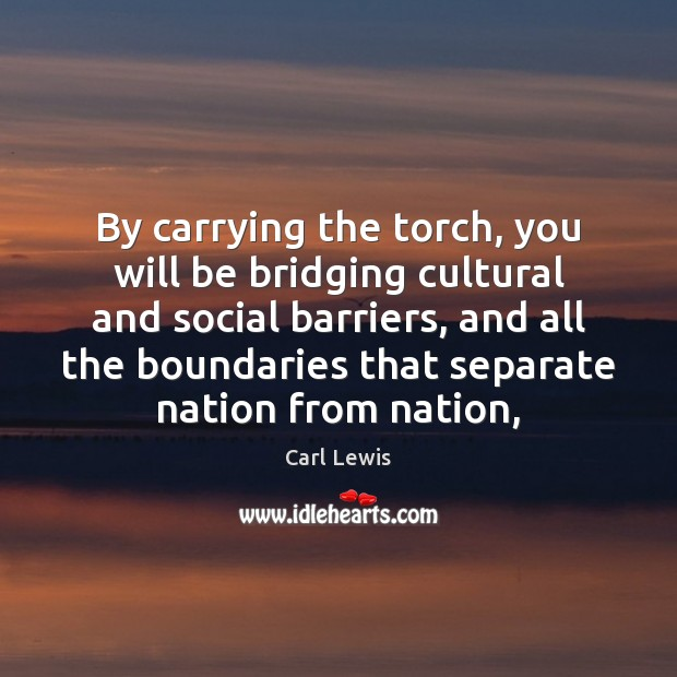 Image, By carrying the torch, you will be bridging cultural and social barriers,