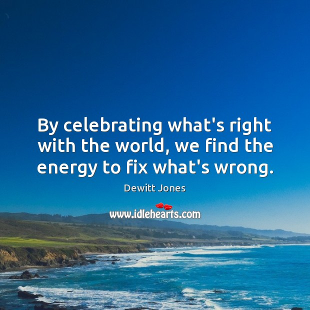 By celebrating what's right with the world, we find the energy to fix what's wrong. Dewitt Jones Picture Quote