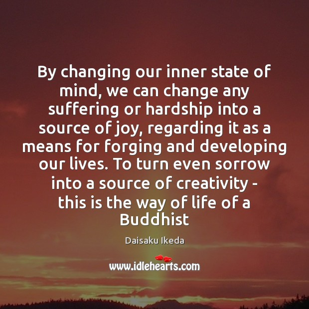 By changing our inner state of mind, we can change any suffering Daisaku Ikeda Picture Quote