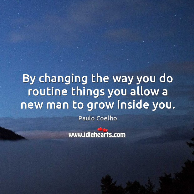By changing the way you do routine things you allow a new man to grow inside you. Image