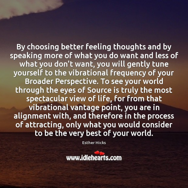 By choosing better feeling thoughts and by speaking more of what you Esther Hicks Picture Quote