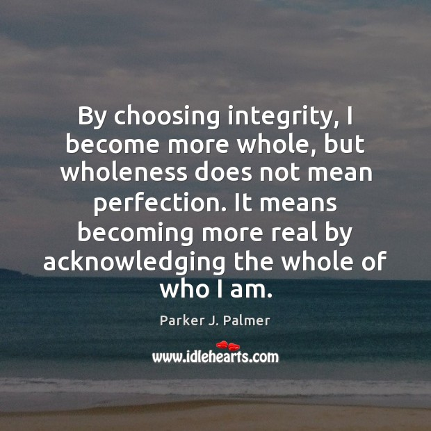 Image, By choosing integrity, I become more whole, but wholeness does not mean