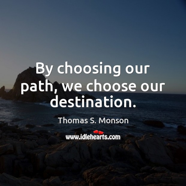 By choosing our path, we choose our destination. Image
