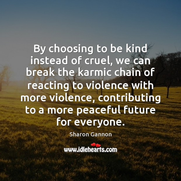 By choosing to be kind instead of cruel, we can break the Sharon Gannon Picture Quote