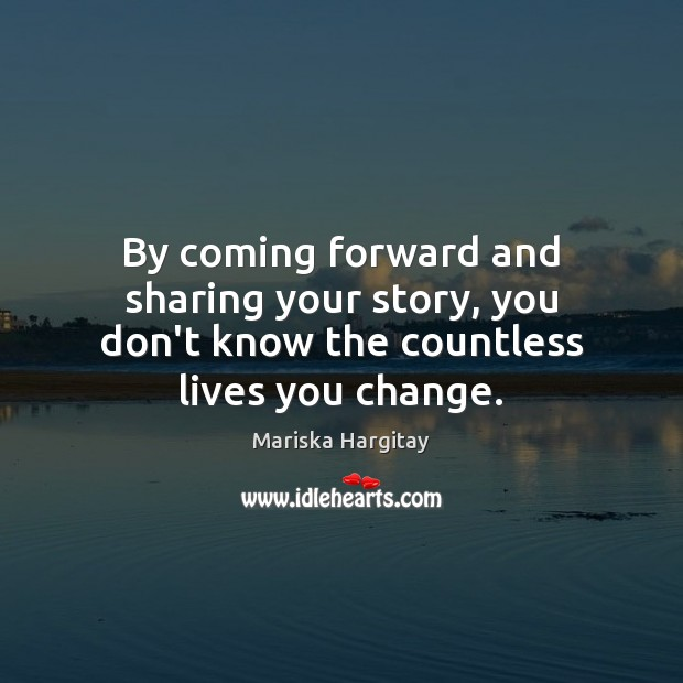 By coming forward and sharing your story, you don't know the countless lives you change. Mariska Hargitay Picture Quote