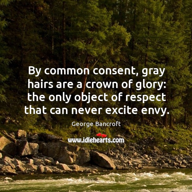 By common consent, gray hairs are a crown of glory: the only George Bancroft Picture Quote