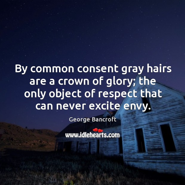 By common consent gray hairs are a crown of glory; the only object of respect that can never excite envy. George Bancroft Picture Quote
