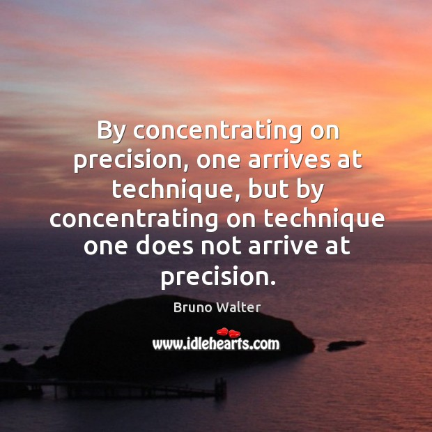 By concentrating on precision, one arrives at technique, but by concentrating on Image
