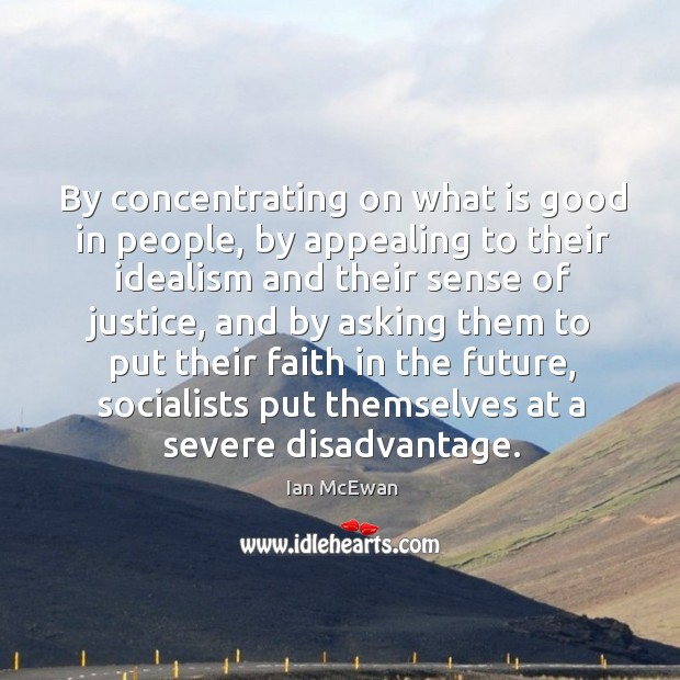 By concentrating on what is good in people, by appealing to their idealism and their sense of justice Image