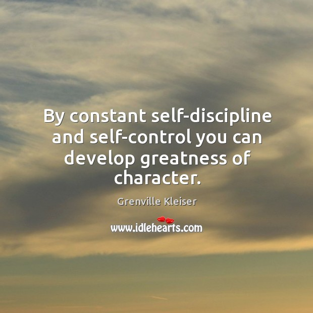 By constant self-discipline and self-control you can develop greatness of character. Grenville Kleiser Picture Quote