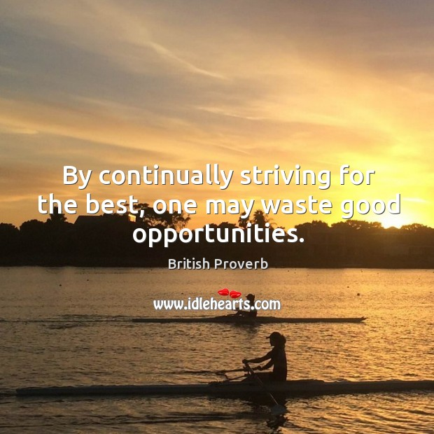 By continually striving for the best, one may waste good opportunities. Image