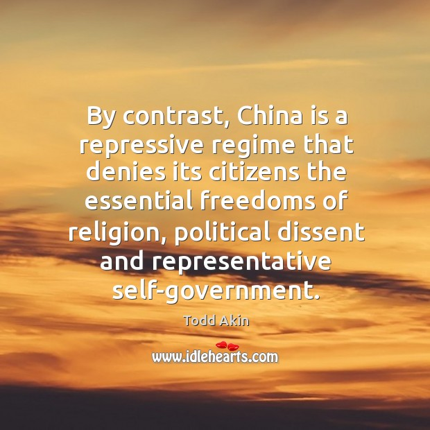 By contrast, China is a repressive regime that denies its citizens the Todd Akin Picture Quote