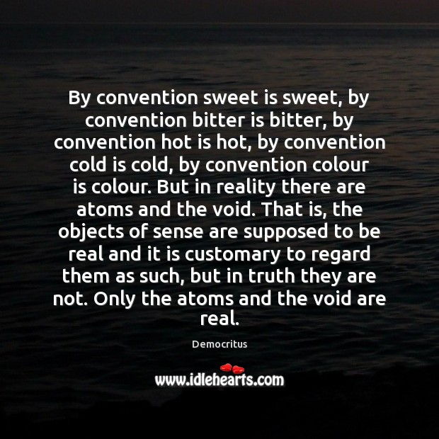 By convention sweet is sweet, by convention bitter is bitter, by convention Democritus Picture Quote