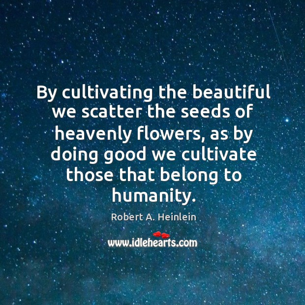 Image, By cultivating the beautiful we scatter the seeds of heavenly flowers