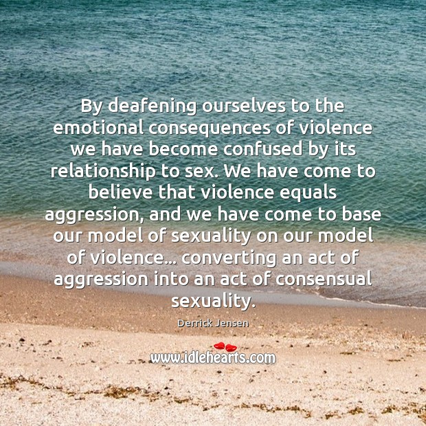 Image, By deafening ourselves to the emotional consequences of violence we have become