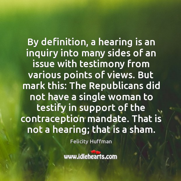 By definition, a hearing is an inquiry into many sides of an issue with testimony from various points of views. Image