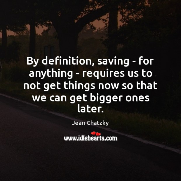 By definition, saving – for anything – requires us to not get Image