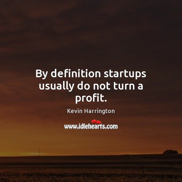 By definition startups usually do not turn a profit. Image