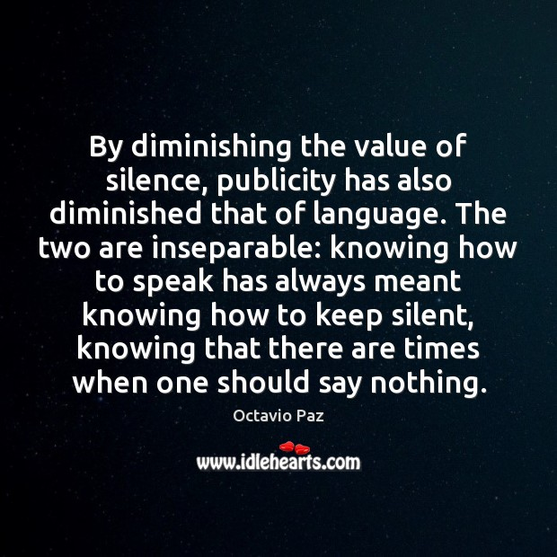By diminishing the value of silence, publicity has also diminished that of Octavio Paz Picture Quote