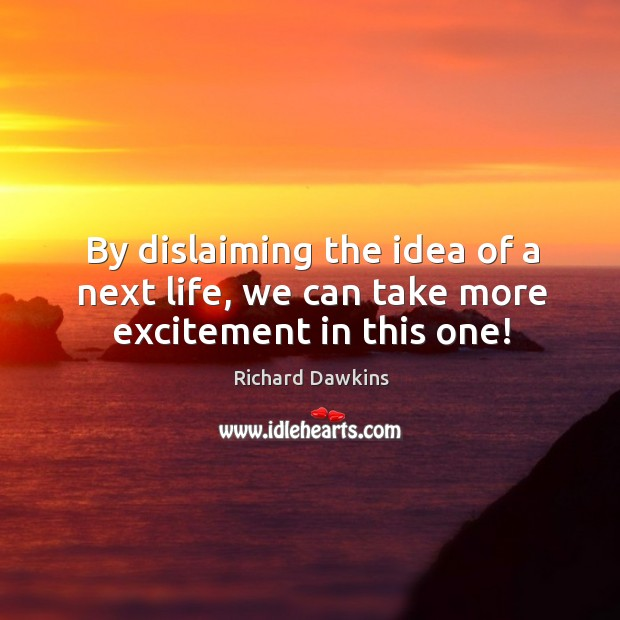 By dislaiming the idea of a next life, we can take more excitement in this one! Image