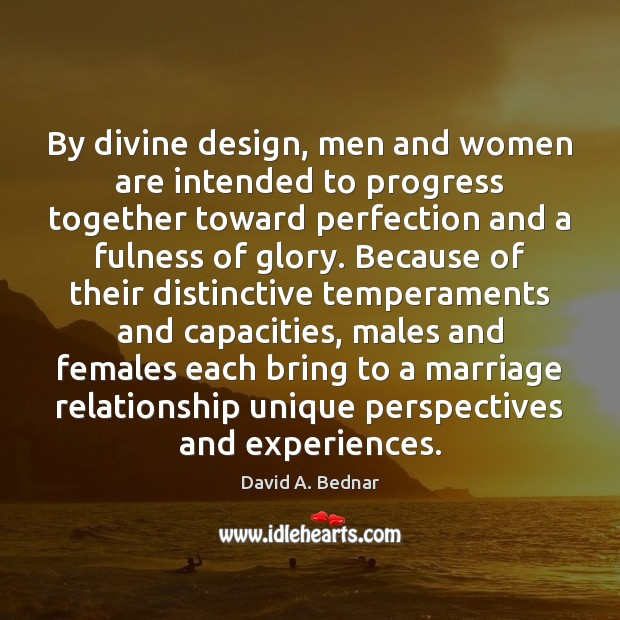 By divine design, men and women are intended to progress together toward David A. Bednar Picture Quote