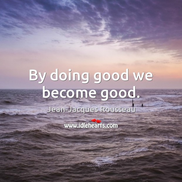By doing good we become good. Image